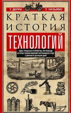 Томас Дерри - Краткая история технологий. Идеи, процессы и устройства, при помощи которых человек изменяет окружающую среду с древности до наших дней