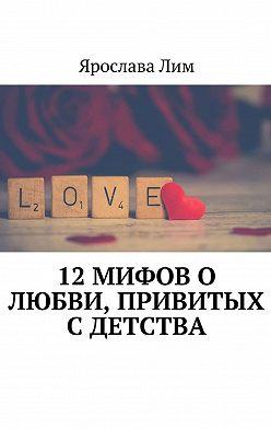 Ярослава Лим - 12 мифов о любви, привитых с детства