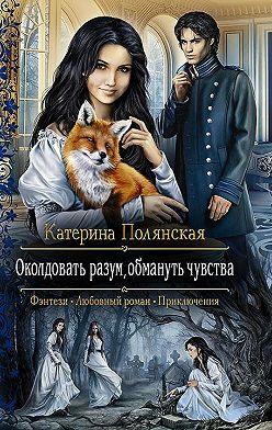 Катерина Полянская - Околдовать разум, обмануть чувства