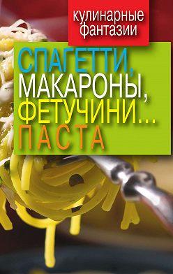 Неустановленный автор - Кулинарные фантазии. Спагетти, макароны, фетучини... паста