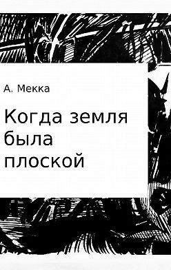 Алексей Мекка - Когда земля была плоской