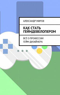 Александр Миров - Как стать геймдевелопером. Всё опрофессии гейм-дизайнера
