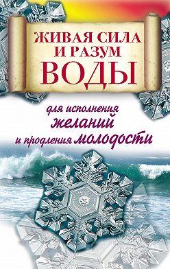 Алексей Линберг - Живая сила и разум воды для исполнения желаний и продления молодости