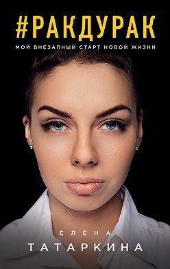 Елена Татаркина - #ракдурак. Мой внезапный старт новой жизни