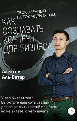 Алексей Аль-Ватар - Бесконечный поток идей о том, как создавать контент для бизнеса