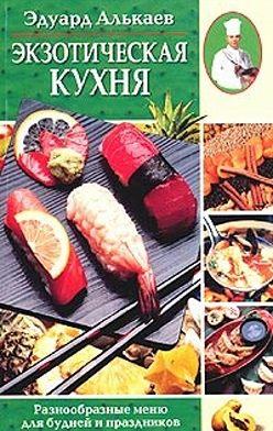 Эдуард Алькаев - Экзотическая кухня. Разнообразные меню для будней и праздников