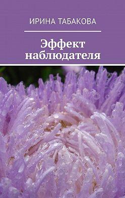 Ирина Табакова - Эффект наблюдателя. Жизненная зарисовка