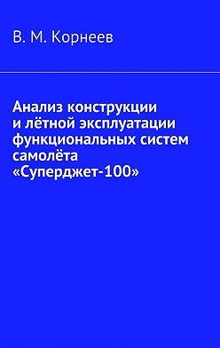 В. Корнеев - Анализ конструкции и лётной эксплуатации функциональных систем самолёта «Суперджет-100»