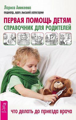 Лариса Аникеева - Первая помощь детям. Справочник для родителей. Что делать до приезда врача