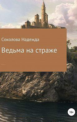 Надежда Соколова - Ведьма на страже