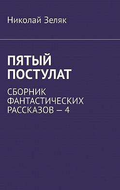 Николай Зеляк - Пятый постулат. Сборник фантастических рассказов–4