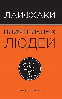 Стивен Пирс - Лайфхаки влиятельных людей. 50 способов стать лидером