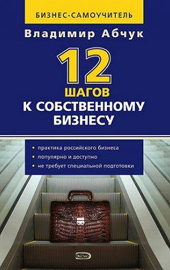 Владимир Абчук - 12 шагов к собственному бизнесу