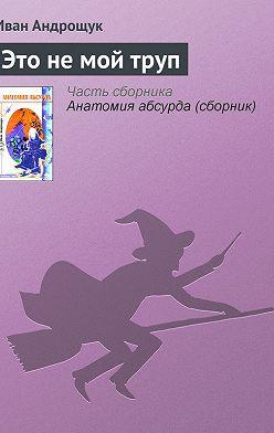 Иван Андрощук - Это не мой труп