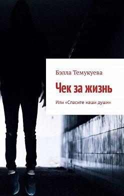 Бэлла Темукуева - Чек зажизнь. Или «Спасите наши души»