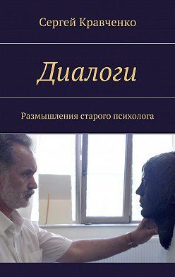 Сергей Кравченко - Диалоги. Размышления старого психолога