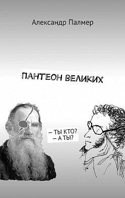 Александр Палмер - Пантеон великих.–ТЫКТО?–АТЫ?