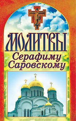 Неустановленный автор - Молитвы Серафиму Саровскому