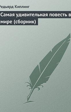 Редьярд Киплинг - Самая удивительная повесть в мире (сборник)