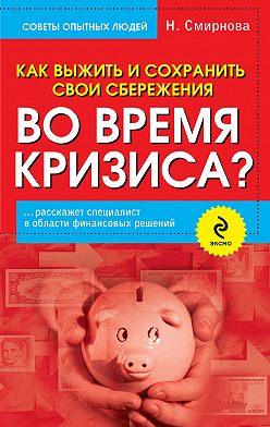Наталья Смирнова - Как выжить и сохранить свои сбережения во время кризиса?