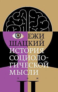 Ежи Шацкий - История социологической мысли. Том 2