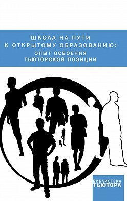 Сборник статей - Школа на пути к открытому образованию: опыт освоения тьюторской позиции