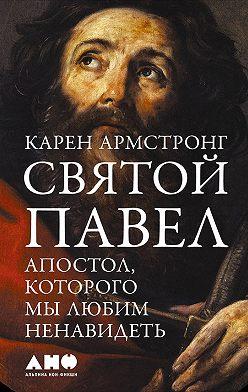 Карен Армстронг - Святой Павел. Апостол, которого мы любим ненавидеть