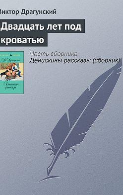 Виктор Драгунский - Двадцать лет под кроватью