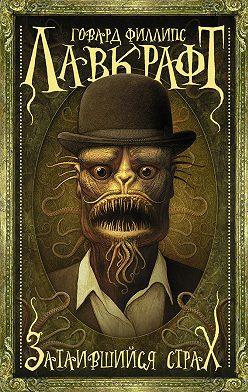 Говард Лавкрафт - Затаившийся страх (сборник)