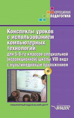 Коллектив авторов - Конспекты уроков с использованием компьютерных технологий для 5-9 классов специальной (коррекционной) школы VIII вида с мультимедийным приложением