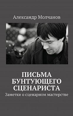 Александр Молчанов - Письма бунтующего сценариста. Заметки о сценарном мастерстве