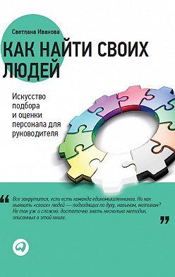 Светлана Иванова - Как найти своих людей. Искусство подбора и оценки персонала для руководителя