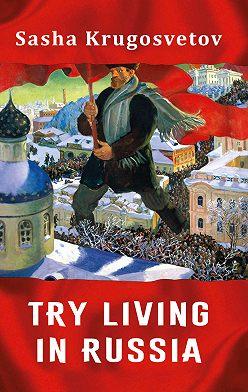 Саша Кругосветов - Try living in Russia