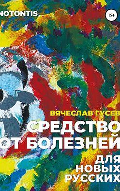 Вячеслав Гусев - Средство от болезней для новых русских