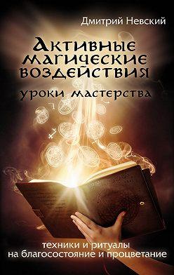Дмитрий Невский - Активные магические воздействия. Уроки мастера. Техники и ритуалы на благосостояние и процветание