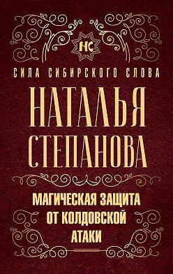 Наталья Степанова - Магическая защита от колдовской атаки