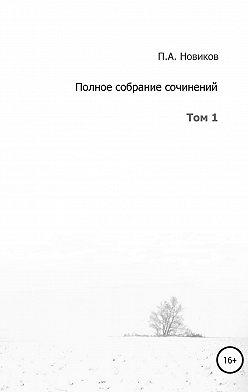 Павел Новиков - Полное собрание сочинений. Том 1