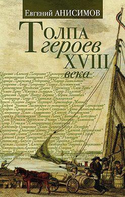 Евгений Анисимов - Толпа героев XVIII века