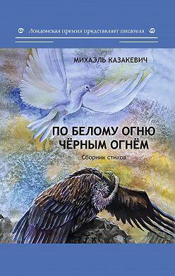 Михаэль Казакевич - По белому огню чёрным огнём