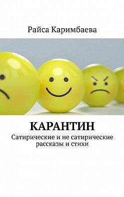 Райса Каримбаева - Карантин. Сатирические и не сатирические рассказы истихи