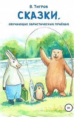 Вячеслав Тигров - Сказки, обучающие эвристическим приёмам