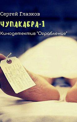 Сергей Глазков - Чупакабра-1. Кинодетектив «Ограбление»