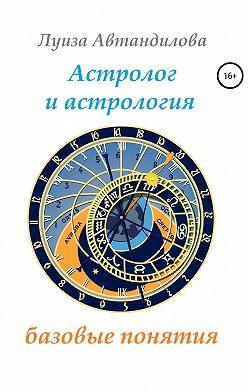 Луиза Автандилова - Астролог и астрология: базовые понятия
