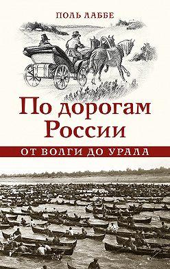 Поль Лаббе - По дорогам России от Волги до Урала