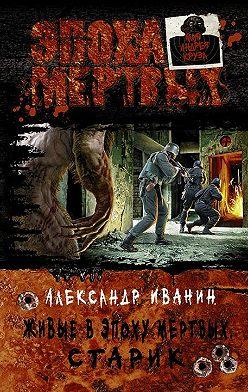 Александр Иванин - Живые в Эпоху мёртвых. Старик