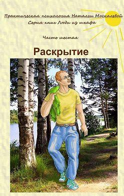 Наталья Москалева - Раскрытие. Серия книг «Люди из шкафа». Часть шестая