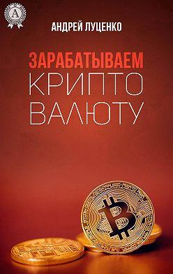 Андрей Луценко - Зарабатываем криптовалюту
