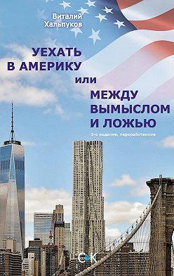 Виталий Хальпуков - Уехать в Америку, или Между вымыслом и ложью