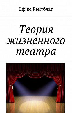 Ефим Рейтблат - Теория жизненного театра
