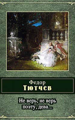 Федор Тютчев - Не верь, не верь поэту, дева... (сборник)